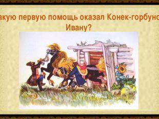 Догнал братьев, укравших у Ивана коней Какую первую помощь оказал Конек-горбу