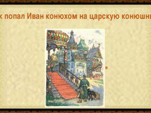 Потому, что златогривые кони никого, кроме Ивана, не слушались Как попал Иван