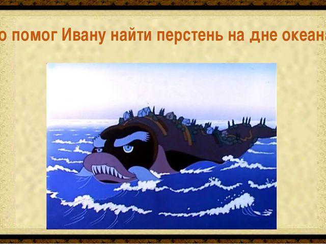 Чудо-юдо Рыба-кит и Ёрш Кто помог Ивану найти перстень на дне океана?