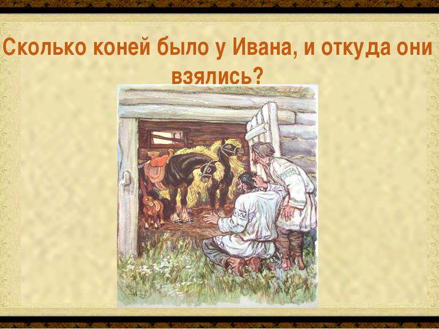 Три. Родила их в подарок белая кобылица Сколько коней было у Ивана, и откуда...