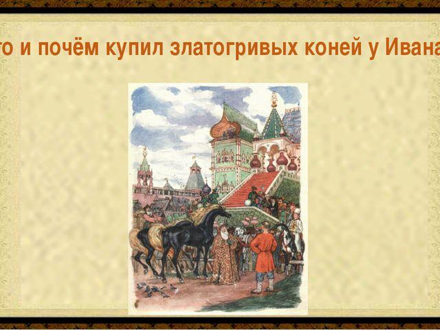 Царь, за 10 шапок серебра Кто и почём купил златогривых коней у Ивана?