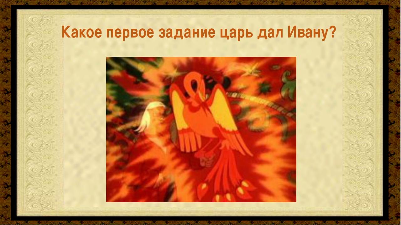 Поймать Жар-птицу Какое первое задание царь дал Ивану?