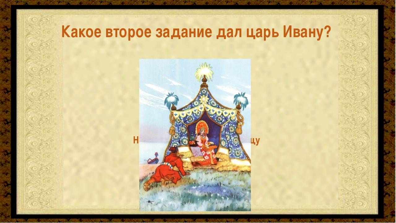 Найти и привезти Царь-девицу Какое второе задание дал царь Ивану?