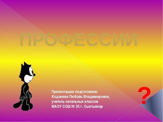 ПРОФЕССИИ ? Презентацию подготовила: Коданева Любовь Владимировна, учитель на...
