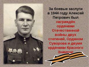 За боевые заслуги в 1944 году Алексей Петрович был награждён орденами Отечес