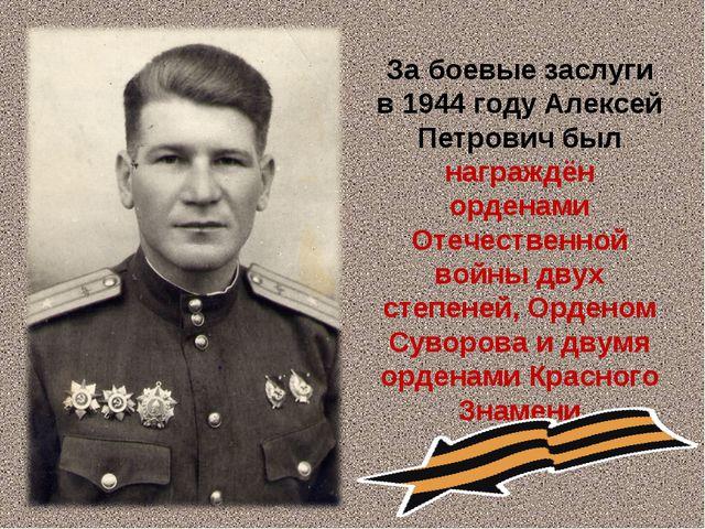 За боевые заслуги в 1944 году Алексей Петрович был награждён орденами Отечес...