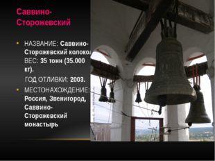 Саввино-Сторожевский НАЗВАНИЕ: Саввино-Сторожевский колокол ВЕС: 35 тонн (35.