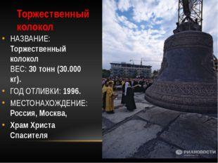 Торжественный колокол НАЗВАНИЕ: Торжественный колокол ВЕС: 30 тонн (30.000 кг