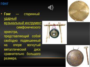 гонг Гонг — старинный ударный музыкальный инструмент симфонического оркестра,