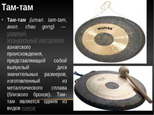 Там-там Там-там (итал. tam-tam, англ. chau gong) — ударный музыкальный инстру