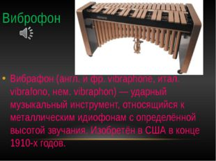 Виброфон Вибрафон (англ. и фр. vibraphone, итал. vibrafono, нем. vibraphon) —