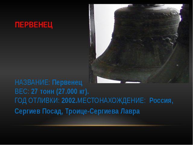 ПЕРВЕНЕЦ НАЗВАНИЕ: Первенец ВЕС: 27 тонн (27.000 кг). ГОД ОТЛИВКИ: 2002.МЕСТО...
