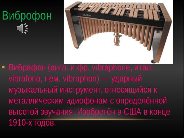 Виброфон Вибрафон (англ. и фр. vibraphone, итал. vibrafono, нем. vibraphon) —...