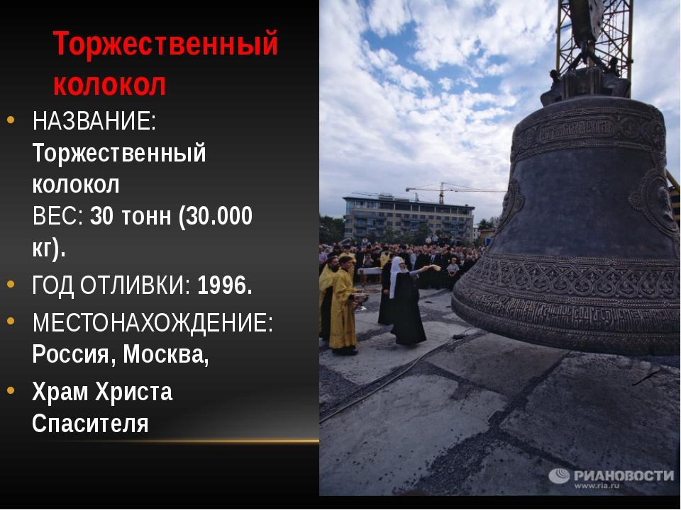 Торжественный колокол НАЗВАНИЕ: Торжественный колокол ВЕС: 30 тонн (30.000 кг...