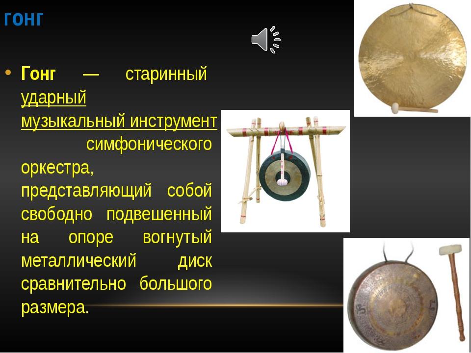 гонг Гонг — старинный ударный музыкальный инструмент симфонического оркестра,...