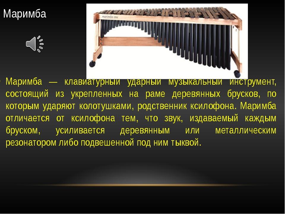 Маримба Маримба — клавиатурный ударный музыкальный инструмент, состоящий из у...