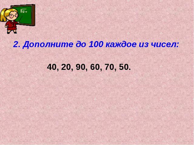 2. Дополните до 100 каждое из чисел: 40, 20, 90, 60, 70, 50.