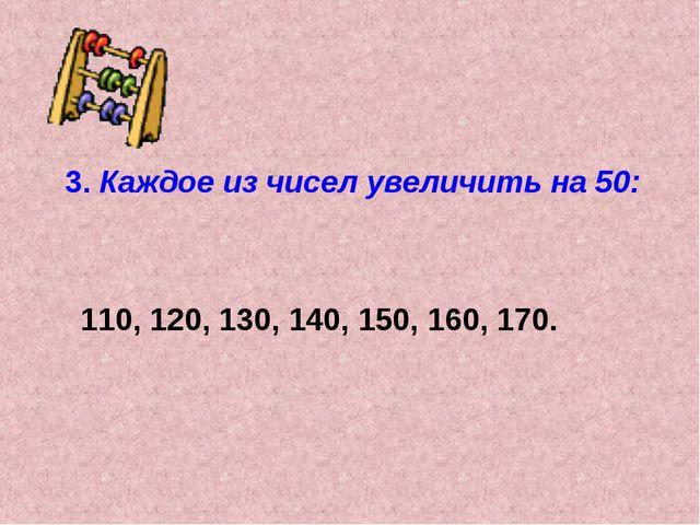 3. Каждое из чисел увеличить на 50: 110, 120, 130, 140, 150, 160, 170.