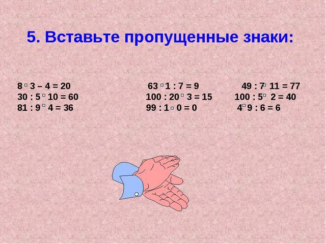 5. Вставьте пропущенные знаки: 8 3 – 4 = 20 63 1 : 7 = 9 49 : 7 11 = 77 30 :...