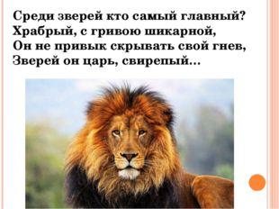 Среди зверей кто самый главный? Храбрый, с гривою шикарной, Он не привык скры