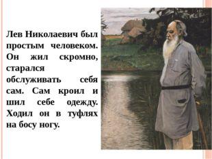 Лев Николаевич был простым человеком. Он жил скромно, старался обслуживать се