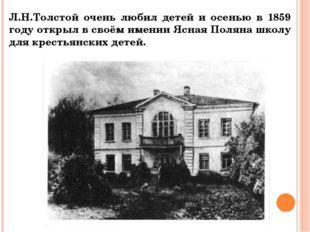 Л.Н.Толстой очень любил детей и осенью в 1859 году открыл в своём имении Ясна