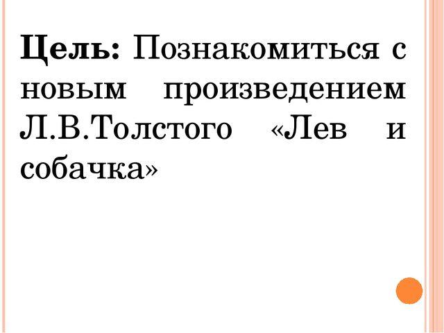 Цель: Познакомиться с новым произведением Л.В.Толстого «Лев и собачка»