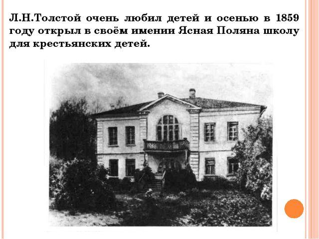 Л.Н.Толстой очень любил детей и осенью в 1859 году открыл в своём имении Ясна...