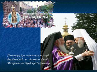 Патриарх Константинопольский Варфоломей и блаженнейший Митрополит Киевский Вл