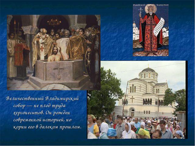Величественный Владимирский собор — не плод труда херсонеситов. Он рожден сов...