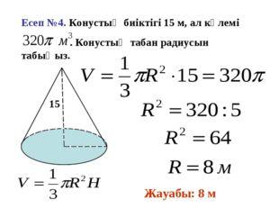 Есеп №4. Конустың биіктігі 15 м, ал көлемі . Конустың табан радиусын табыңыз.