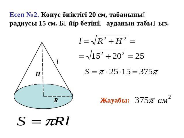 Есеп №2. Конус биіктігі 20 см, табанының радиусы 15 см. Бүйір бетінің ауданын...