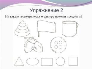 Упражнение 2 На какую геометрическую фигуру похожи предметы?