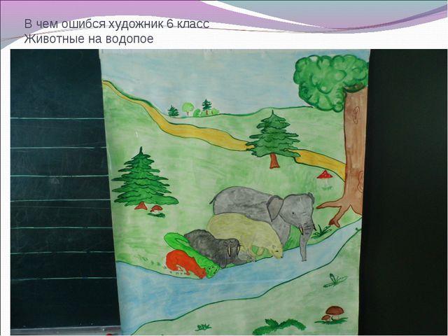 В чем ошибся художник 6 класс Животные на водопое