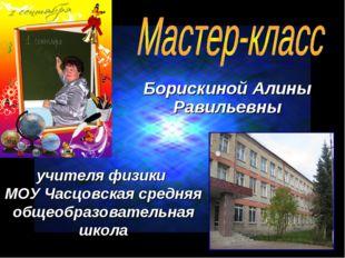 Борискиной Алины Равильевны учителя физики МОУ Часцовская средняя общеобразов