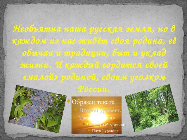 Необъятна наша русская земля, но в каждом из нас живёт своя родина, её обычаи...