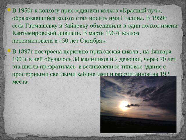 В 1950г к колхозу присоединили колхоз «Красный луч», образовавшийся колхоз ст...