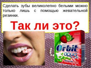Сделать зубы великолепно белыми можно только лишь с помощью жевательной резин