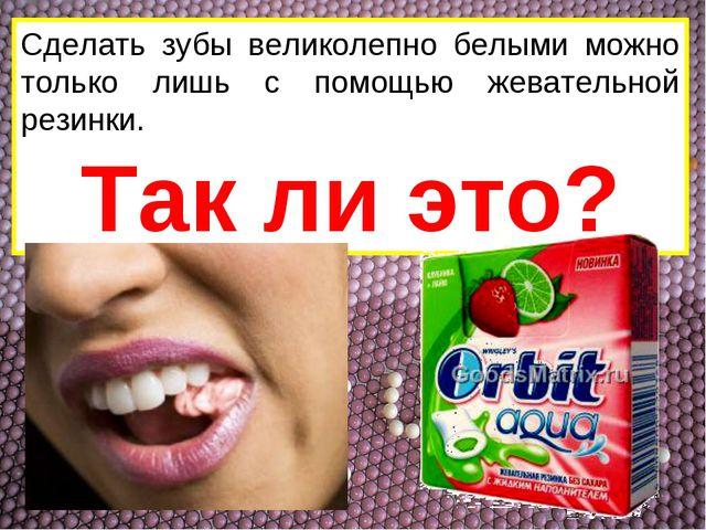 Сделать зубы великолепно белыми можно только лишь с помощью жевательной резин...