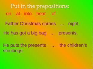 Father Christmas comes … night. He has got a big bag … presents. He puts the