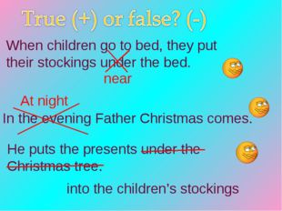In the evening Father Christmas comes. He puts the presents under the Christm