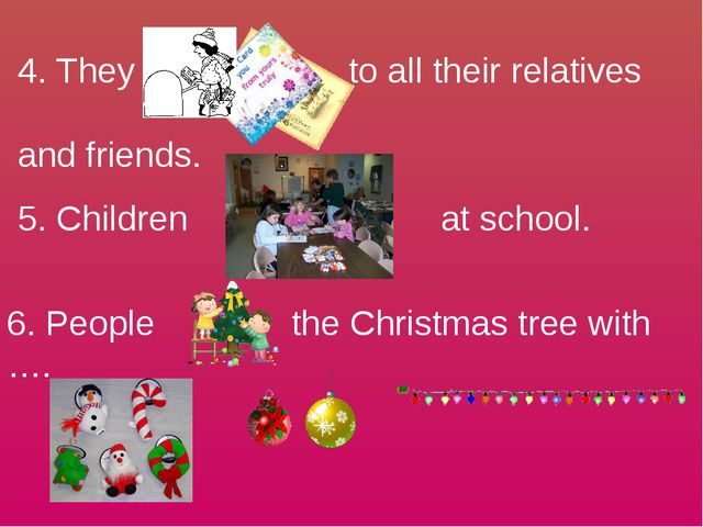 4. They to all their relatives and friends. 5. Children at school. 6. People...