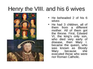Henry the VIII. and his 6 wives He beheaded 2 of his 6 wives He had 3 childre