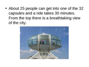 About 25 people can get into one of the 32 capsules and a ride takes 30 minut