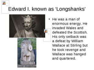 Edward I. known as 'Longshanks' He was a man of enormous energy. He invaded W