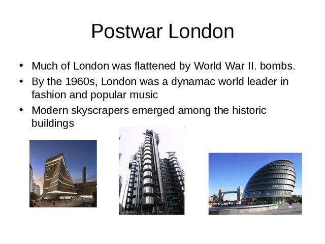 Postwar London Much of London was flattened by World War II. bombs. By the 19...