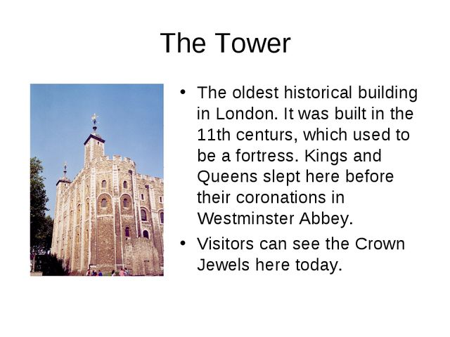 The Tower The oldest historical building in London. It was built in the 11th...