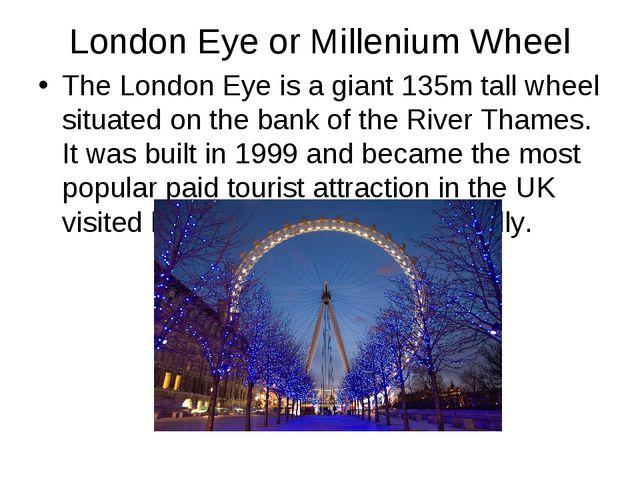 London Eye or Millenium Wheel The London Eye is a giant 135m tall wheel situa...
