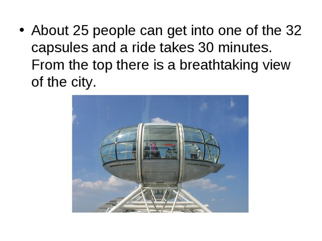 About 25 people can get into one of the 32 capsules and a ride takes 30 minut...