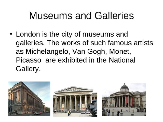 Museums and Galleries London is the city of museums and galleries. The works...